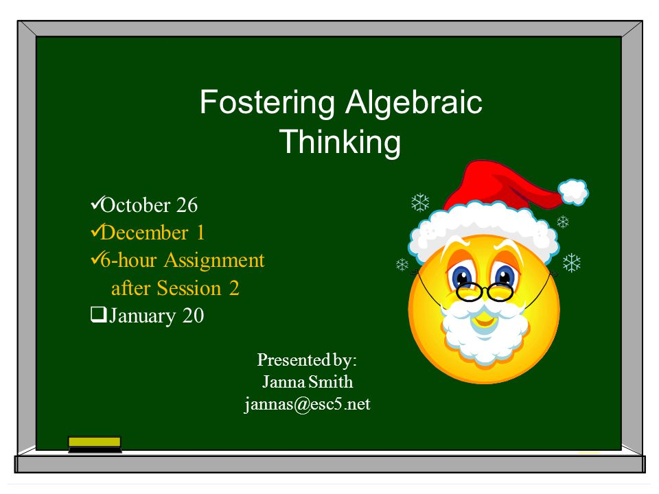 Fostering Algebraic Thinking October 26 December 1 6-hour Assignment after Session 2 January 20 Presented by: Janna Smith jannas@esc5.net