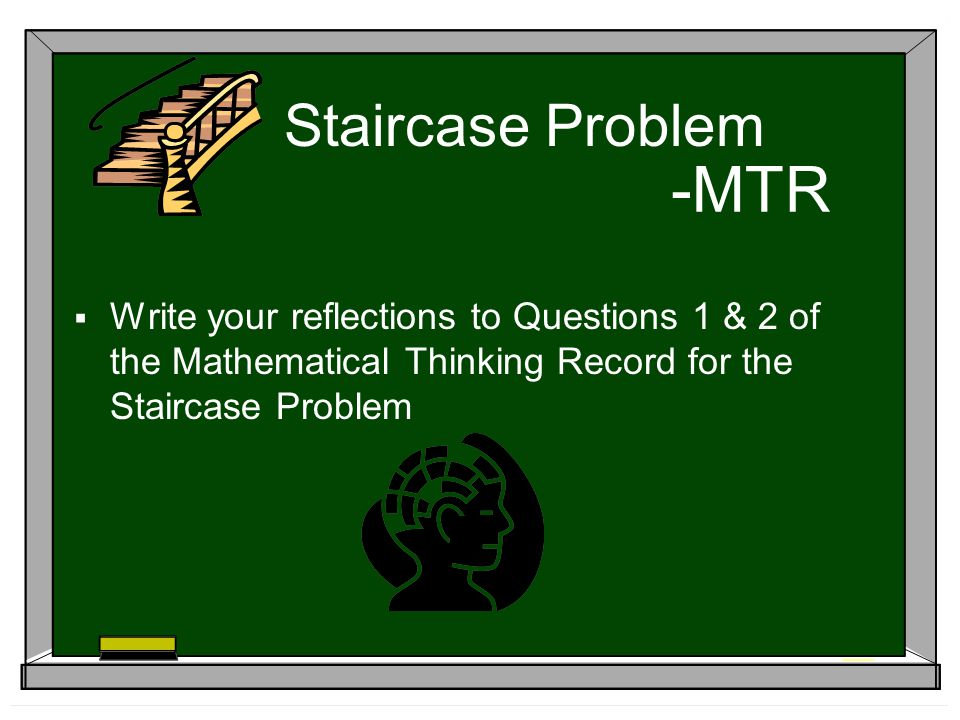 -MTR Write your reflections to Questions 1 & 2 of the Mathematical Thinking Record for the Staircase Problem Staircase Problem