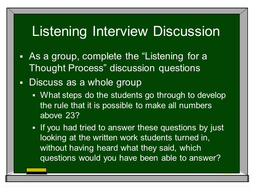 Listening Interview Discussion As a group, complete the Listening for a Thought Process discussion questions Discuss as a whole group What steps do the students go through to develop the rule that it is possible to make all numbers above 23.