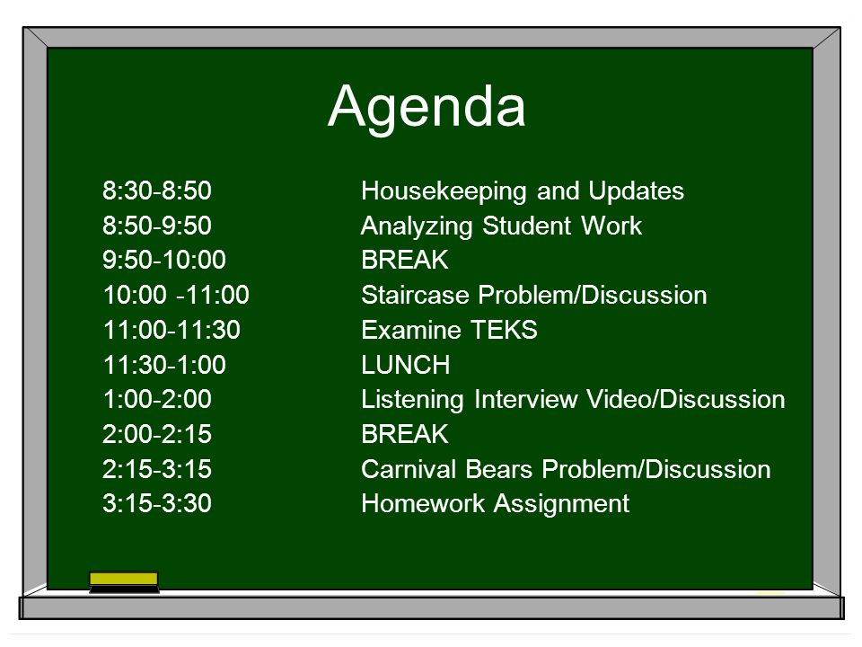Agenda 8:30-8:50Housekeeping and Updates 8:50-9:50Analyzing Student Work 9:50-10:00BREAK 10:00 -11:00Staircase Problem/Discussion 11:00-11:30Examine TEKS 11:30-1:00LUNCH 1:00-2:00Listening Interview Video/Discussion 2:00-2:15BREAK 2:15-3:15Carnival Bears Problem/Discussion 3:15-3:30Homework Assignment