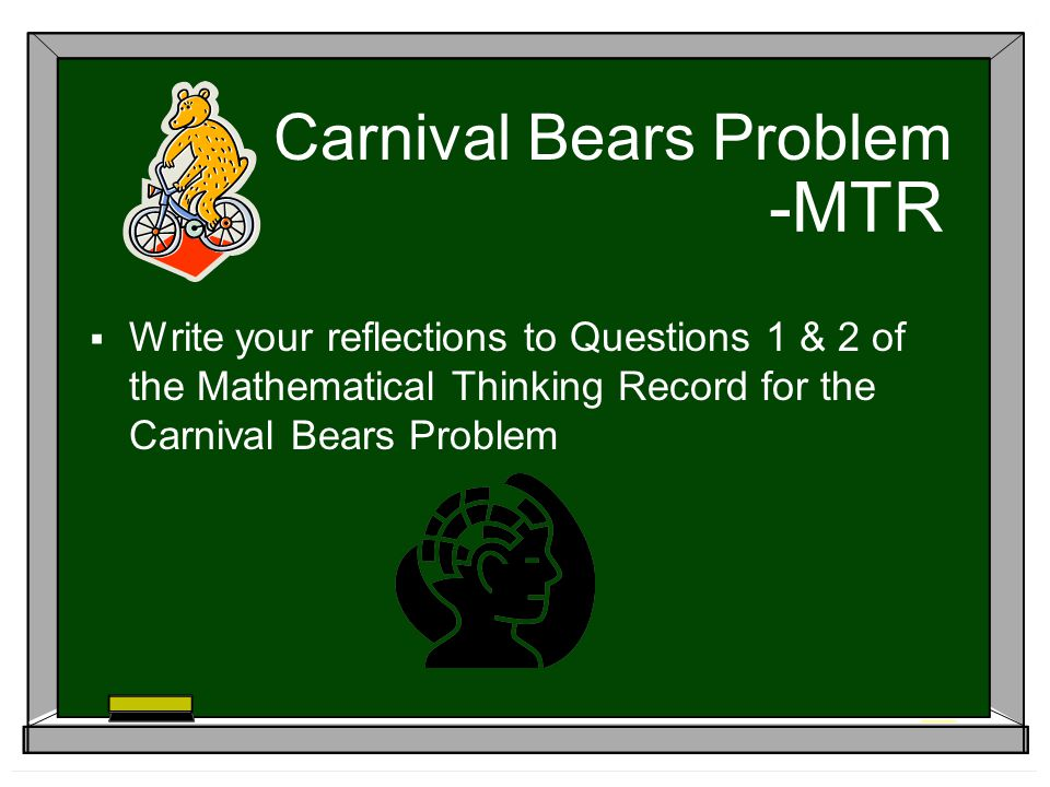 -MTR Write your reflections to Questions 1 & 2 of the Mathematical Thinking Record for the Carnival Bears Problem Carnival Bears Problem