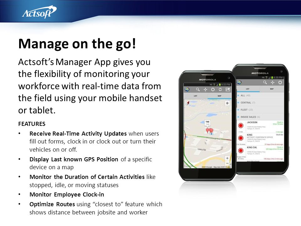 FEATURES Receive Real-Time Activity Updates when users fill out forms, clock in or clock out or turn their vehicles on or off. Display Last known GPS