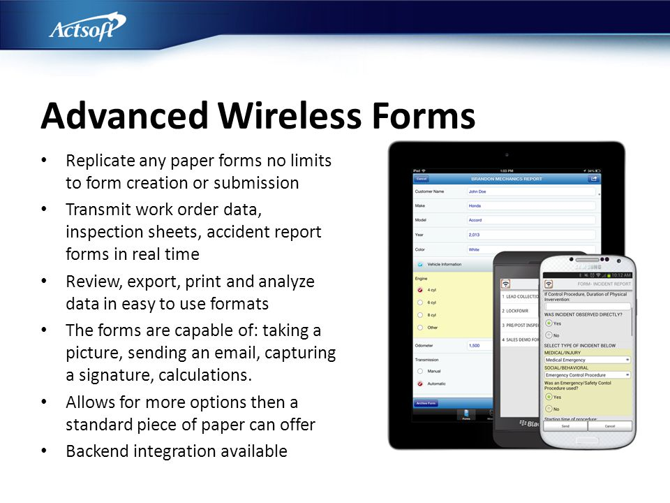 Advanced Wireless Forms Replicate any paper forms no limits to form creation or submission Transmit work order data, inspection sheets, accident repor