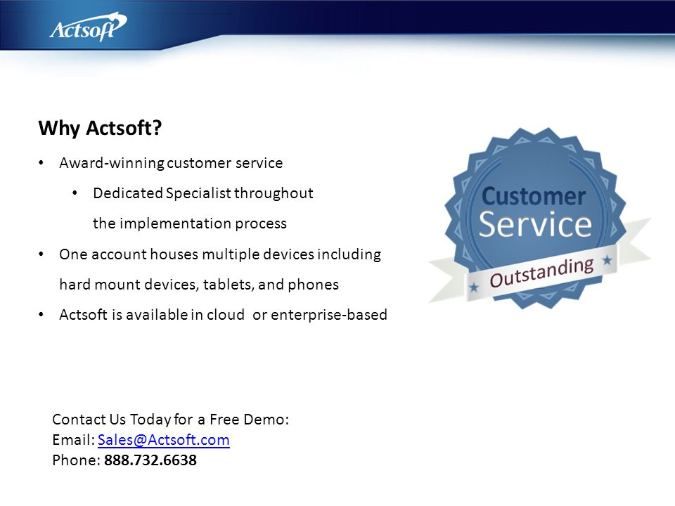 Why Actsoft? Award-winning customer service Dedicated Specialist throughout the implementation process One account houses multiple devices including h