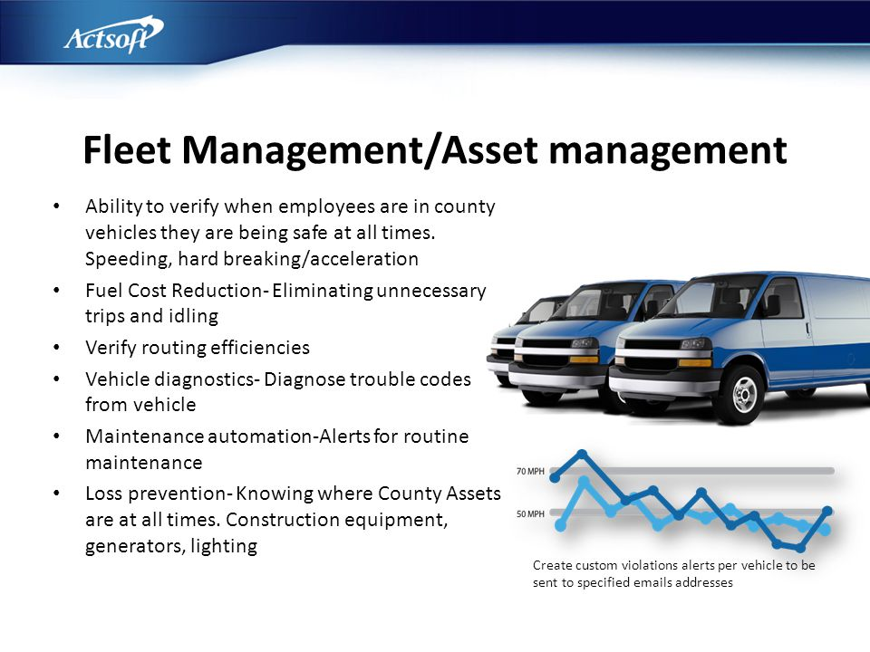 Fleet Management/Asset management Ability to verify when employees are in county vehicles they are being safe at all times. Speeding, hard breaking/ac