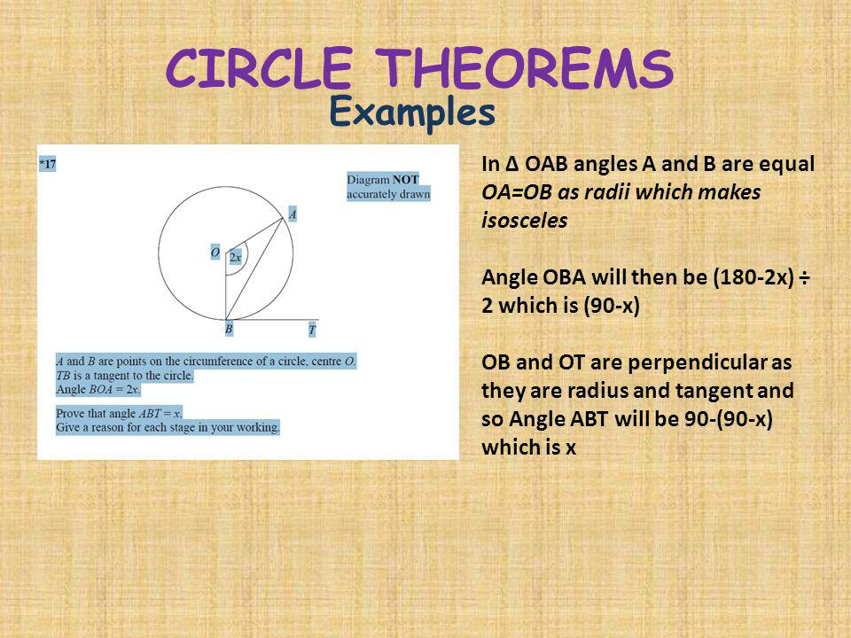 CIRCLE THEOREMS Examples In Δ OAB angles A and B are equal OA=OB as radii which makes isosceles Angle OBA will then be (180-2x) ÷ 2 which is (90-x) OB