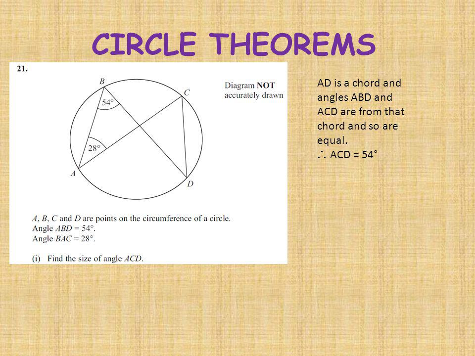 CIRCLE THEOREMS AD is a chord and angles ABD and ACD are from that chord and so are equal. ACD = 54°