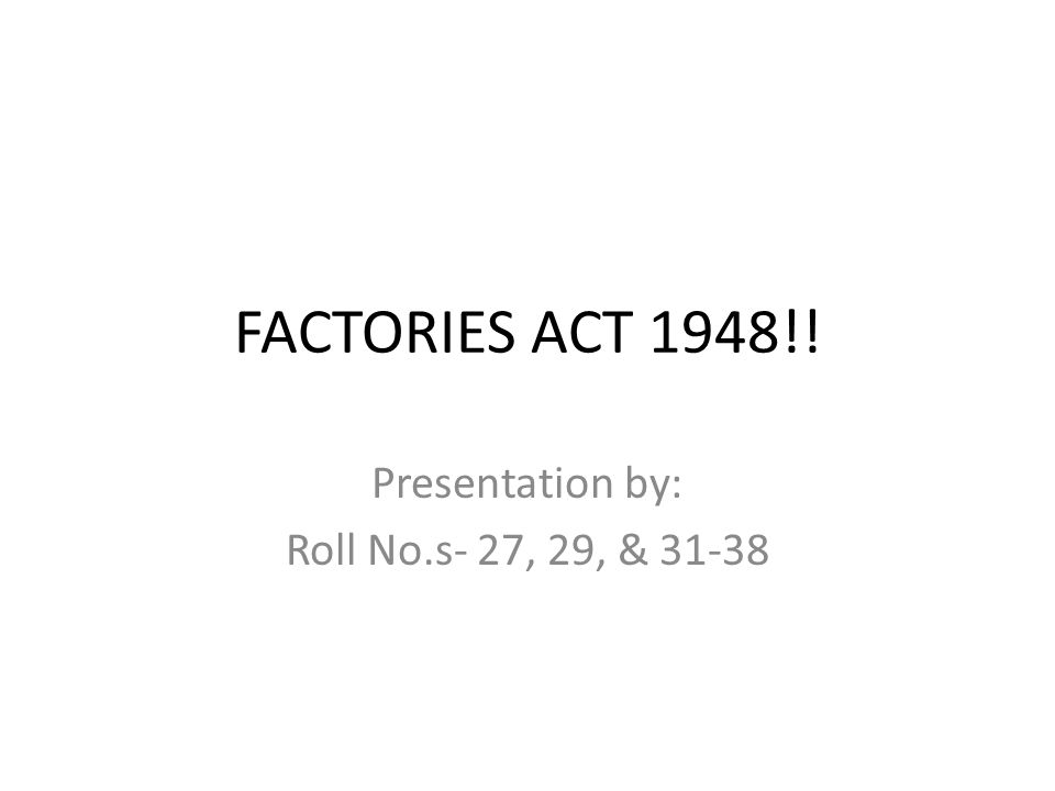 FACTORIES ACT 1948!! Presentation by: Roll No.s- 27, 29, & 31-38
