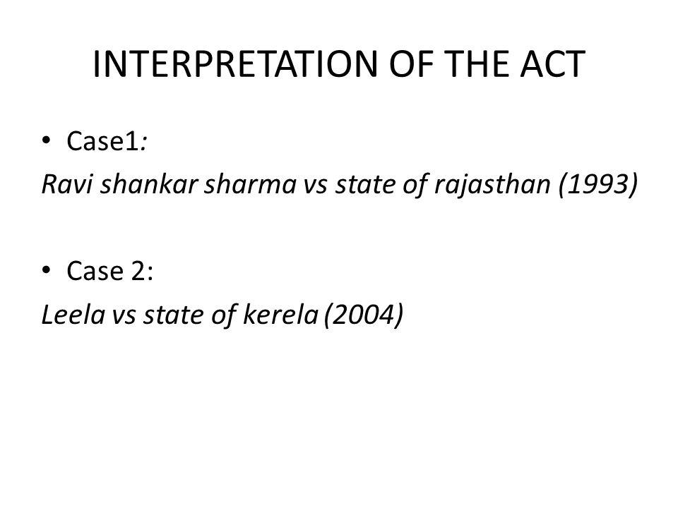 INTERPRETATION OF THE ACT Case1: Ravi shankar sharma vs state of rajasthan (1993) Case 2: Leela vs state of kerela (2004)