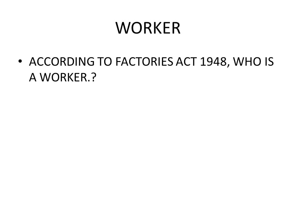 WORKER ACCORDING TO FACTORIES ACT 1948, WHO IS A WORKER.?