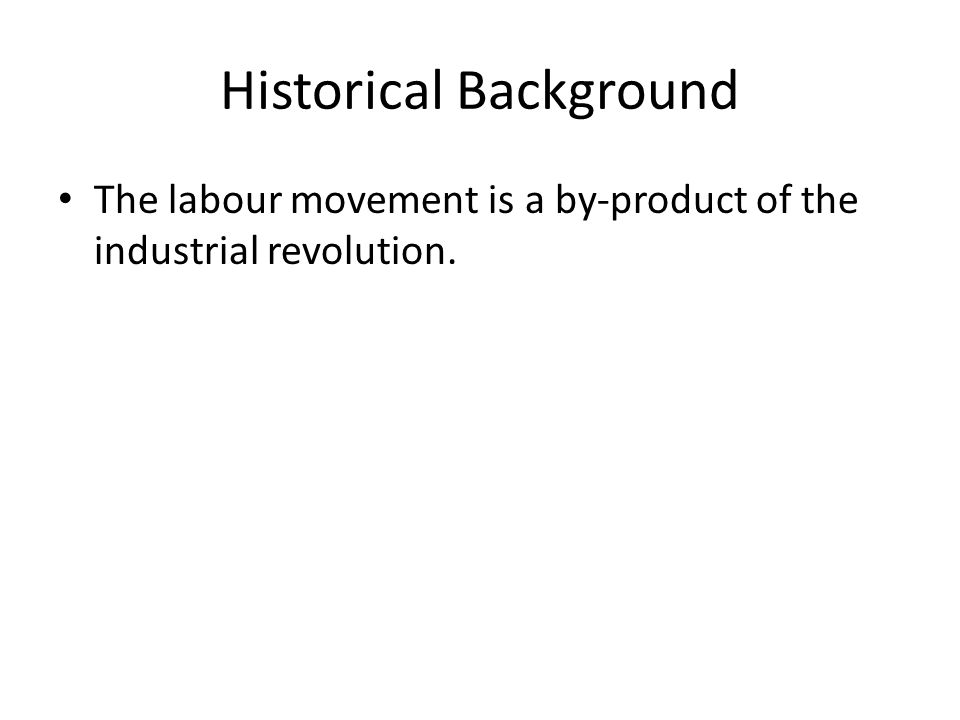Historical Background The labour movement is a by-product of the industrial revolution.