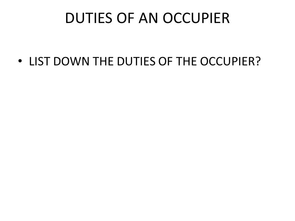 DUTIES OF AN OCCUPIER LIST DOWN THE DUTIES OF THE OCCUPIER?