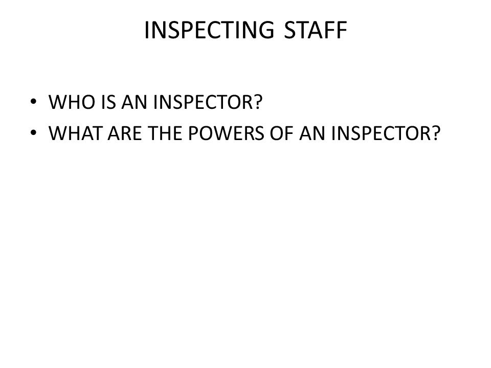 INSPECTING STAFF WHO IS AN INSPECTOR? WHAT ARE THE POWERS OF AN INSPECTOR?