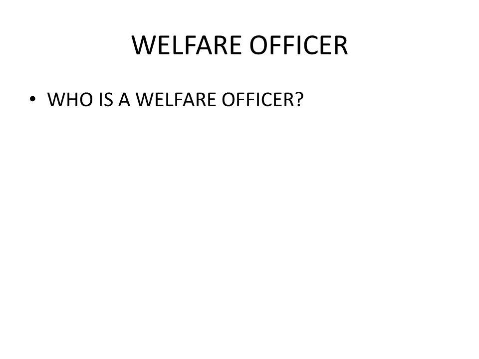 WELFARE OFFICER WHO IS A WELFARE OFFICER?