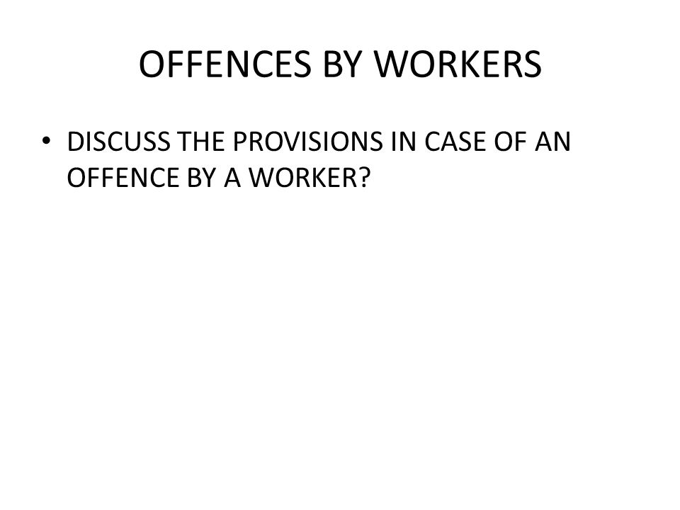 OFFENCES BY WORKERS DISCUSS THE PROVISIONS IN CASE OF AN OFFENCE BY A WORKER?