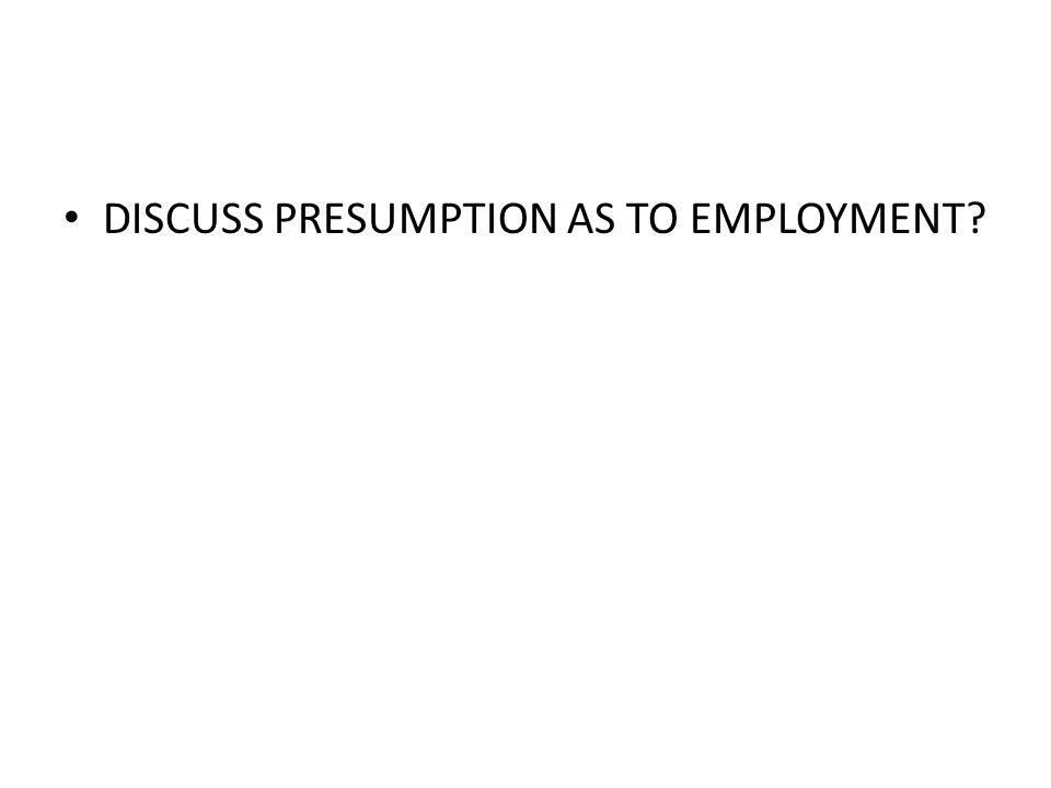 DISCUSS PRESUMPTION AS TO EMPLOYMENT?