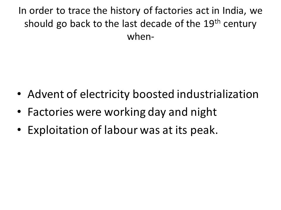 In order to trace the history of factories act in India, we should go back to the last decade of the 19 th century when- Advent of electricity boosted