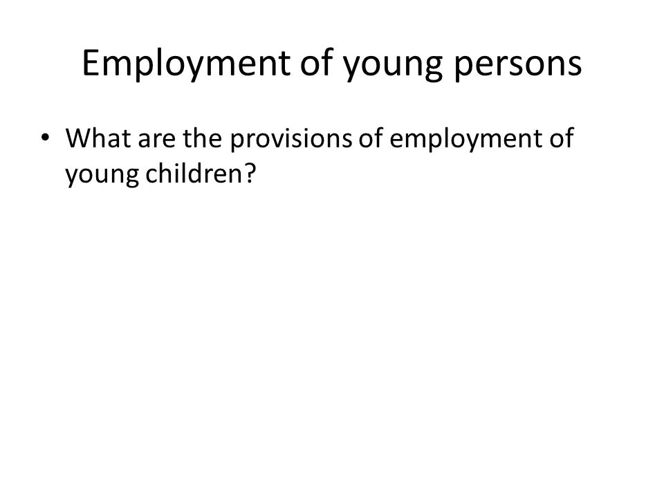 Employment of young persons What are the provisions of employment of young children?