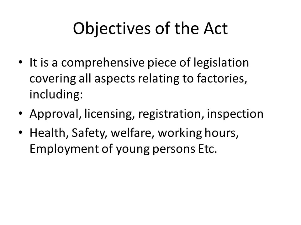 Objectives of the Act It is a comprehensive piece of legislation covering all aspects relating to factories, including: Approval, licensing, registration, inspection Health, Safety, welfare, working hours, Employment of young persons Etc.