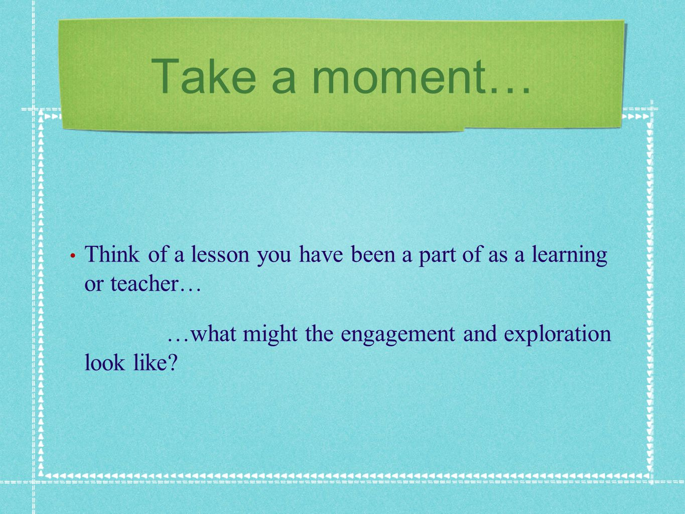 Take a moment… Think of a lesson you have been a part of as a learning or teacher… …what might the engagement and exploration look like