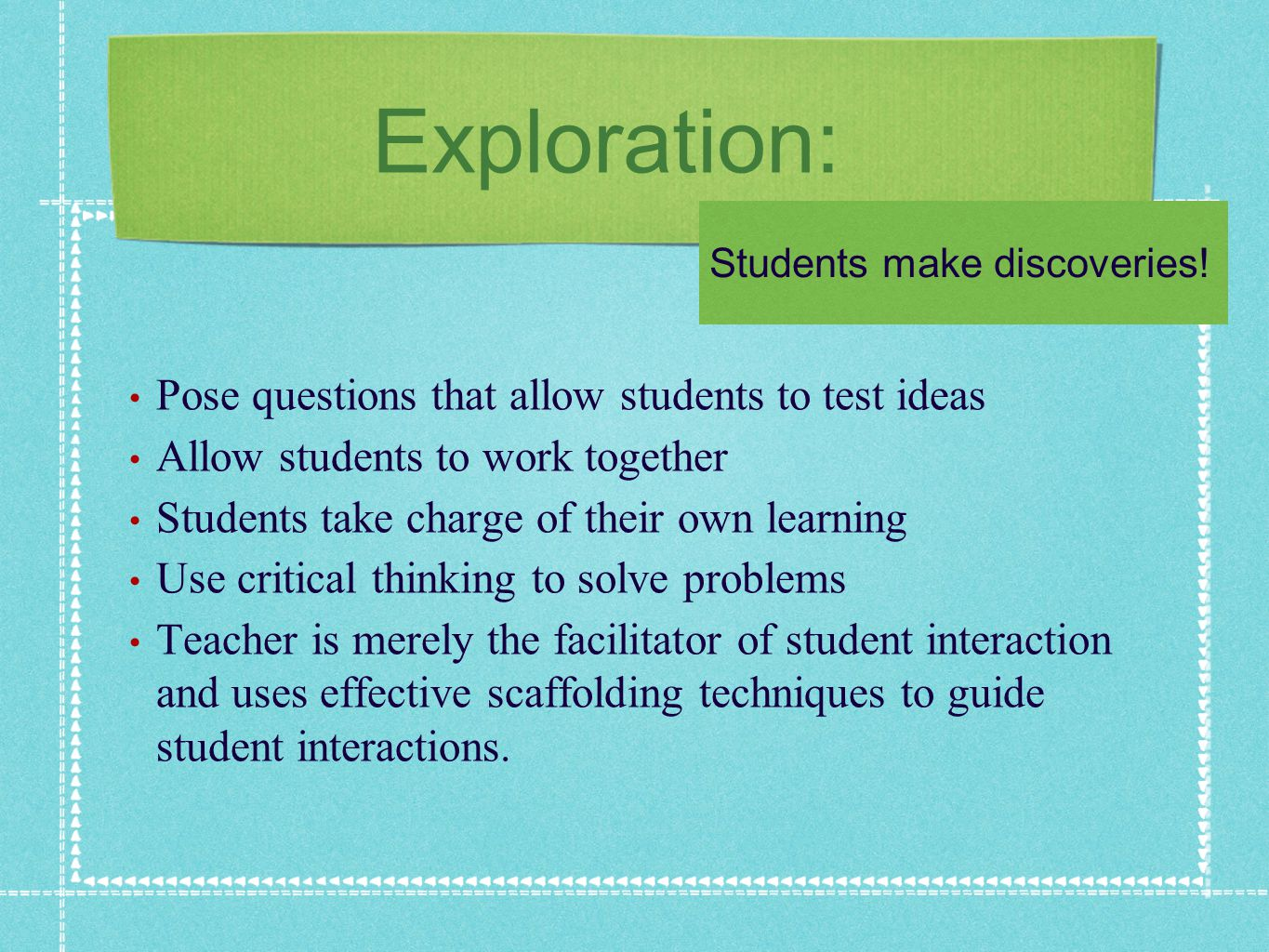 Exploration: Pose questions that allow students to test ideas Allow students to work together Students take charge of their own learning Use critical thinking to solve problems Teacher is merely the facilitator of student interaction and uses effective scaffolding techniques to guide student interactions.