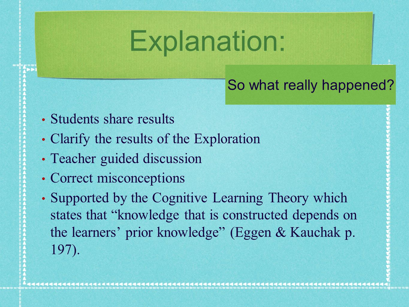 Explanation: Students share results Clarify the results of the Exploration Teacher guided discussion Correct misconceptions Supported by the Cognitive Learning Theory which states that knowledge that is constructed depends on the learners prior knowledge (Eggen & Kauchak p.