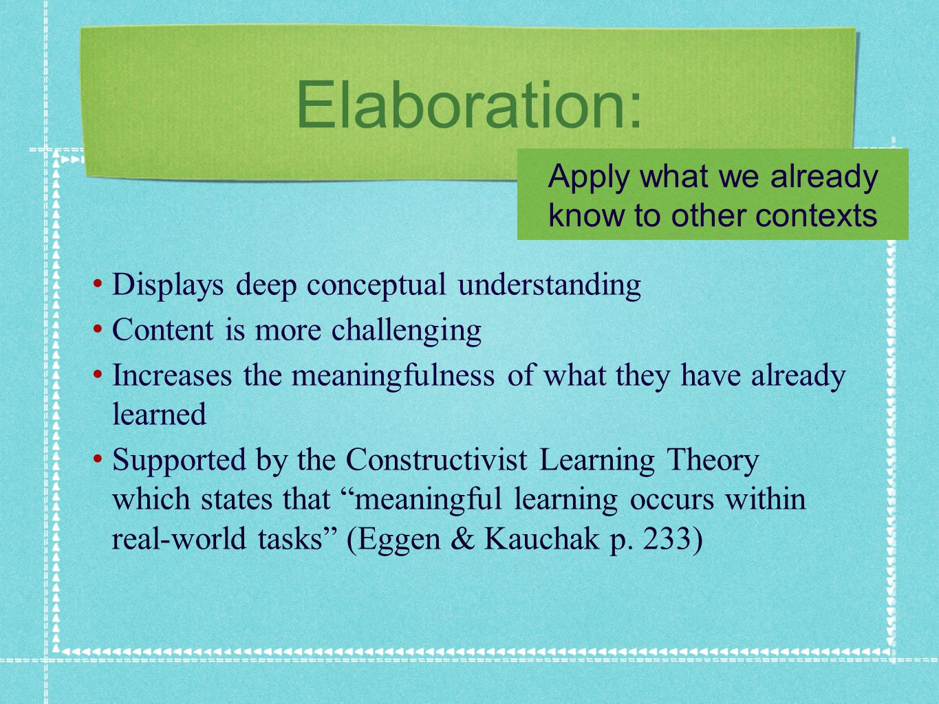 Elaboration: Displays deep conceptual understanding Content is more challenging Increases the meaningfulness of what they have already learned Supported by the Constructivist Learning Theory which states that meaningful learning occurs within real-world tasks (Eggen & Kauchak p.