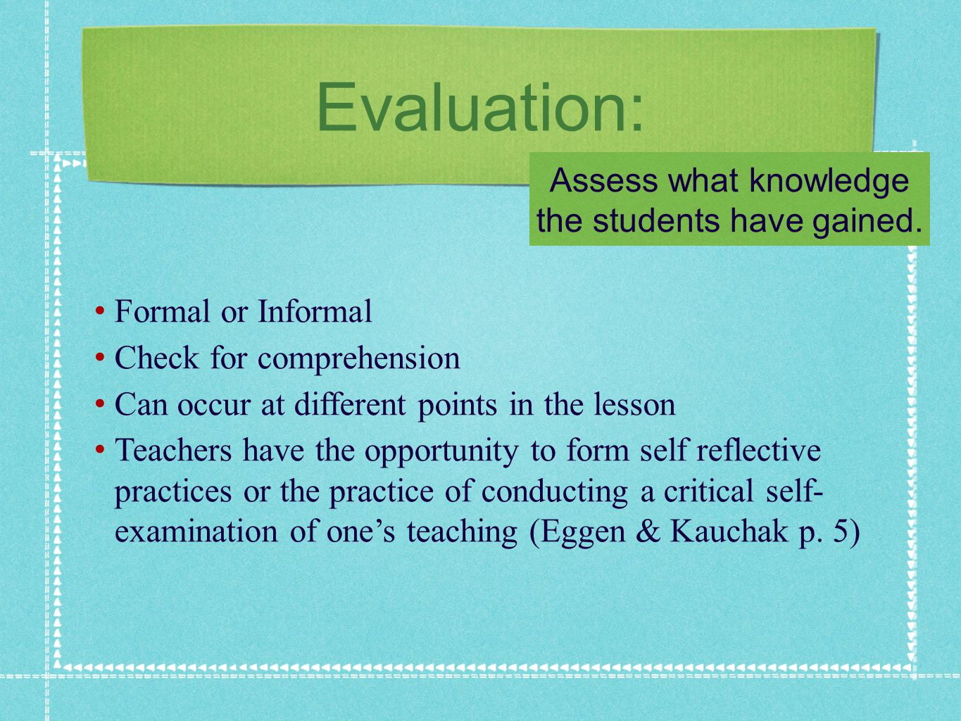 Evaluation: Formal or Informal Check for comprehension Can occur at different points in the lesson Teachers have the opportunity to form self reflective practices or the practice of conducting a critical self- examination of ones teaching (Eggen & Kauchak p.