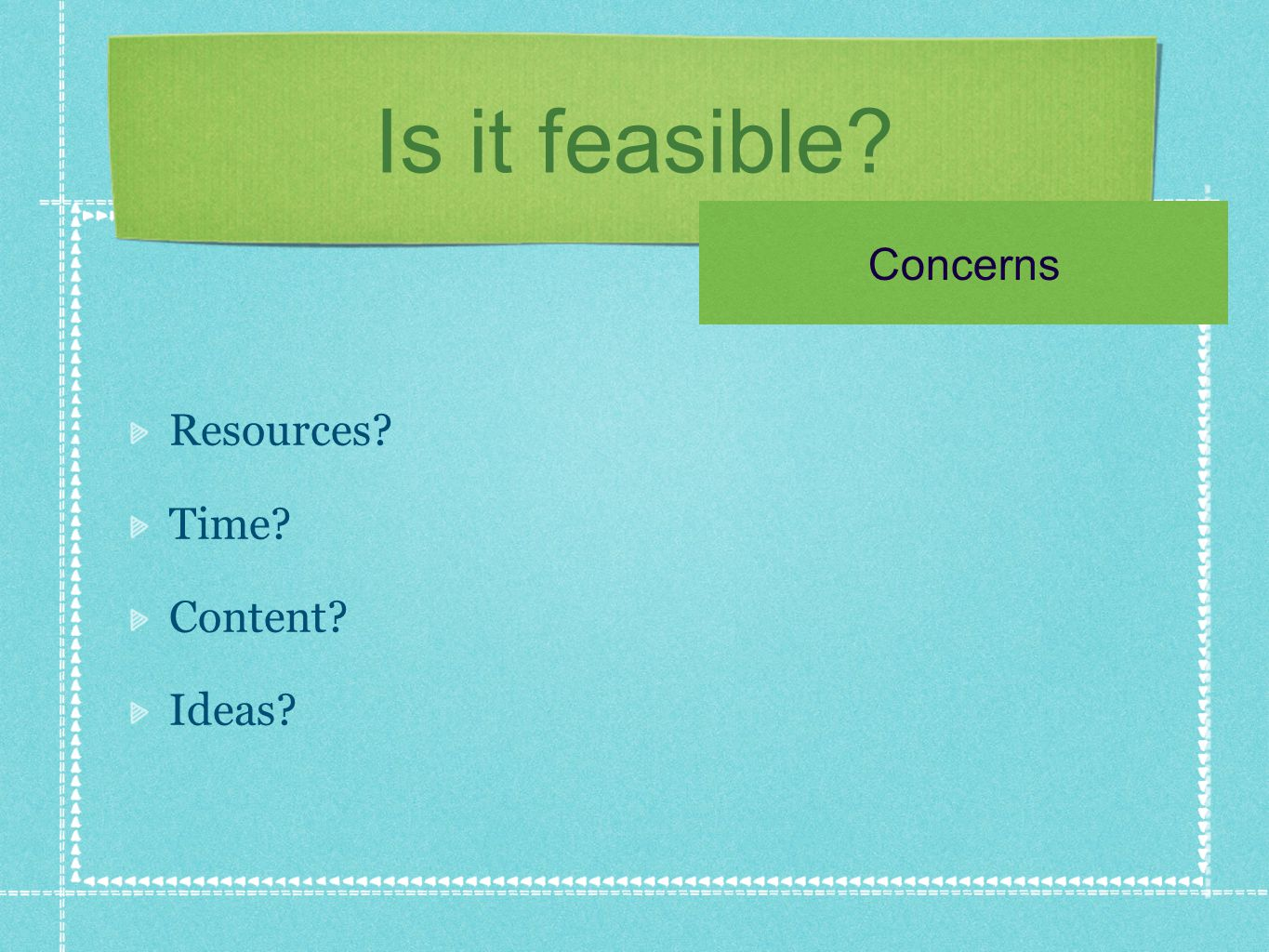 Is it feasible Resources Time Content Ideas Concerns