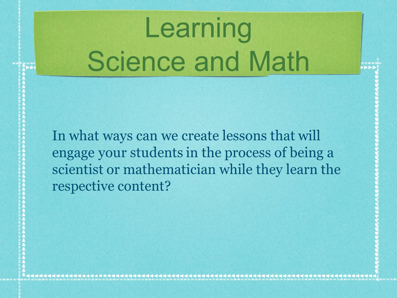 Learning Science and Math If all mathematics teachers work to implement one or more of the Standards for Mathematical Practice throughout their lessons, students can grow to become great mathematical problem solvers.