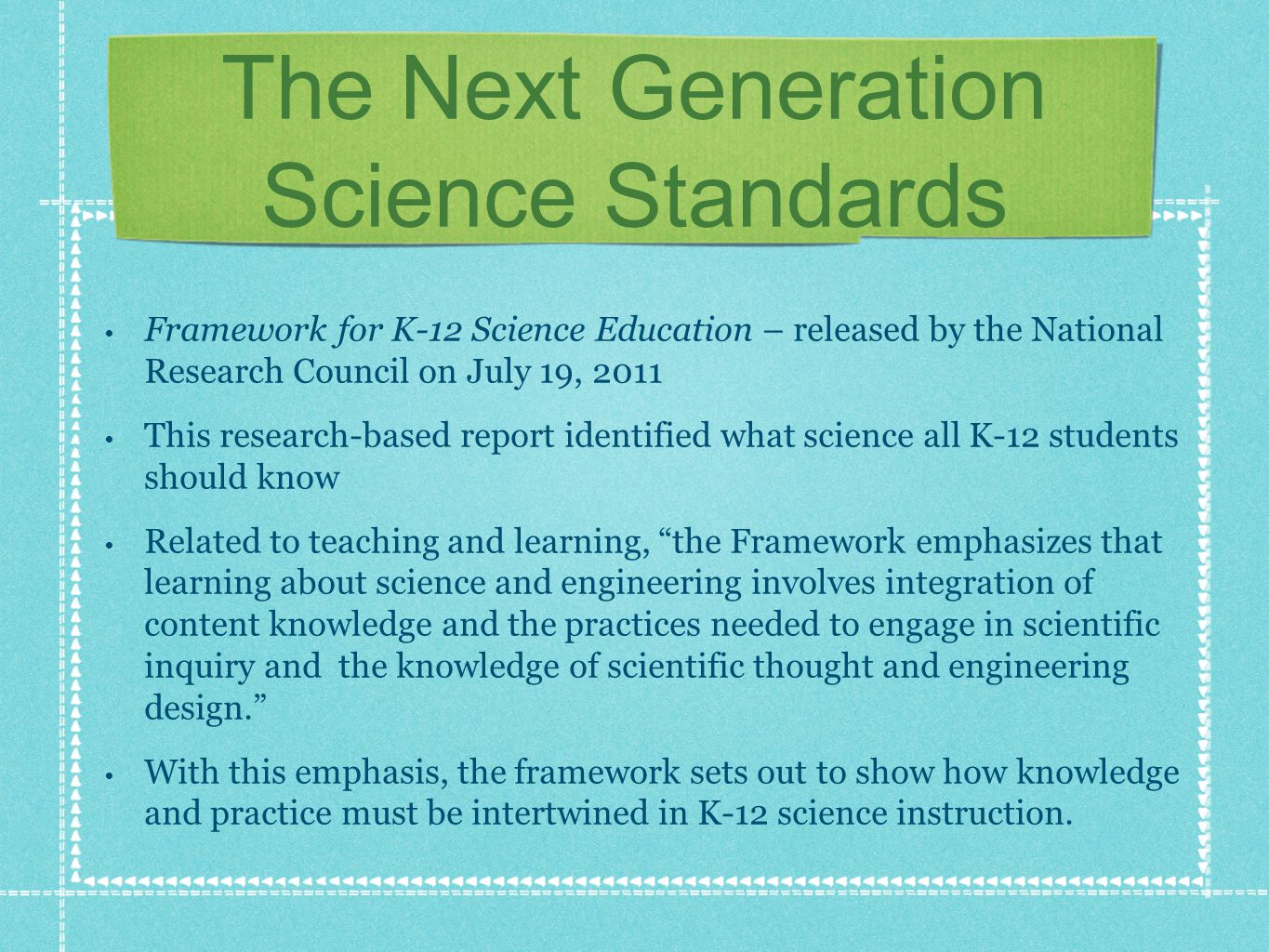 The Next Generation Science Standards Framework for K-12 Science Education – released by the National Research Council on July 19, 2011 This research-based report identified what science all K-12 students should know Related to teaching and learning, the Framework emphasizes that learning about science and engineering involves integration of content knowledge and the practices needed to engage in scientific inquiry and the knowledge of scientific thought and engineering design.