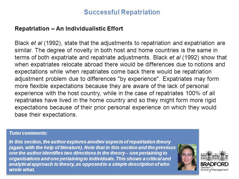 Repatriation – An Individualistic Effort Black et al (1992), state that the adjustments to repatriation and expatriation are similar. The degree of no