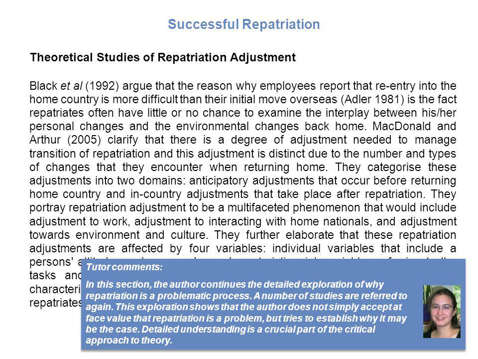 Theoretical Studies of Repatriation Adjustment Black et al (1992) argue that the reason why employees report that re-entry into the home country is more difficult than their initial move overseas (Adler 1981) is the fact repatriates often have little or no chance to examine the interplay between his/her personal changes and the environmental changes back home.