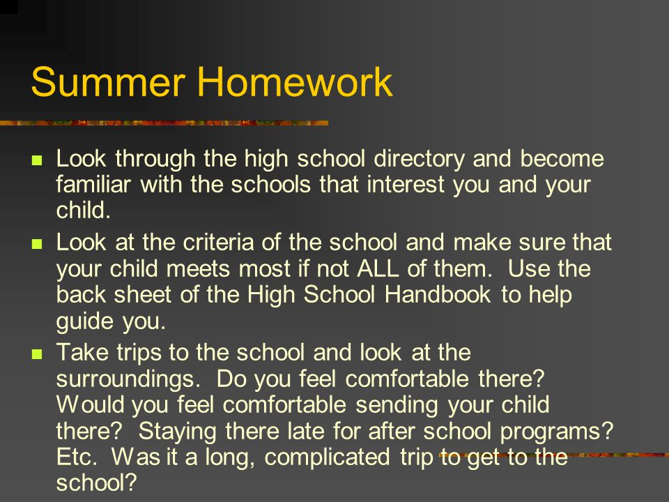 Summer Homework Look through the high school directory and become familiar with the schools that interest you and your child. Look at the criteria of