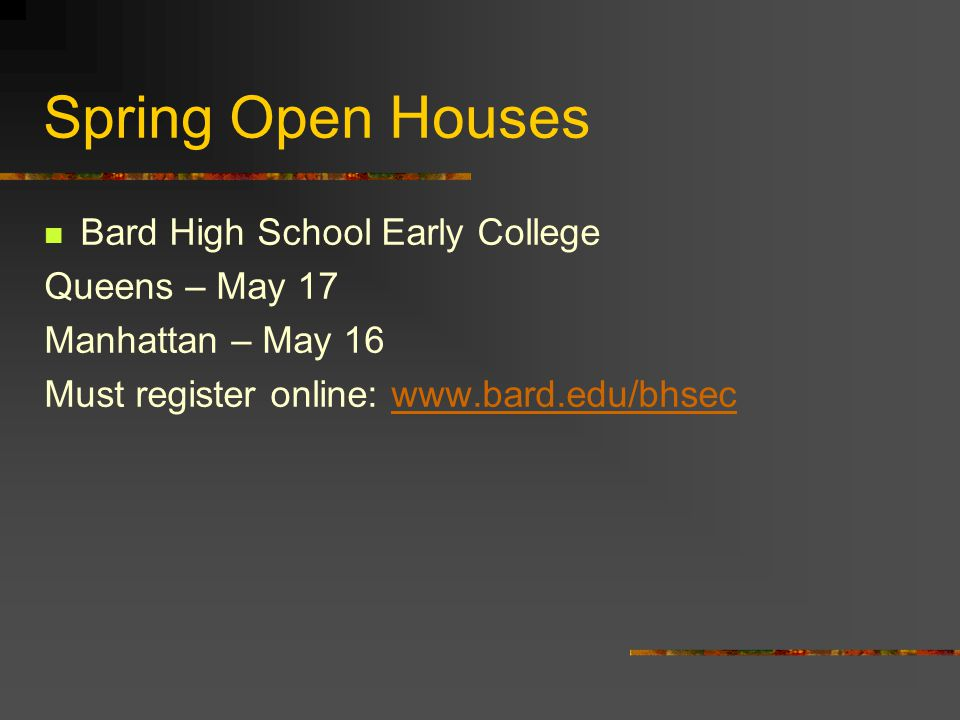 Spring Open Houses Bard High School Early College Queens – May 17 Manhattan – May 16 Must register online: www.bard.edu/bhsecwww.bard.edu/bhsec