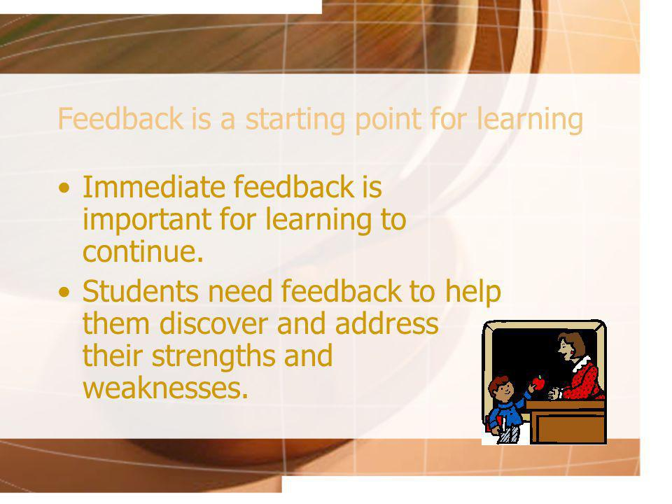 Feedback is a starting point for learning Immediate feedback is important for learning to continue.