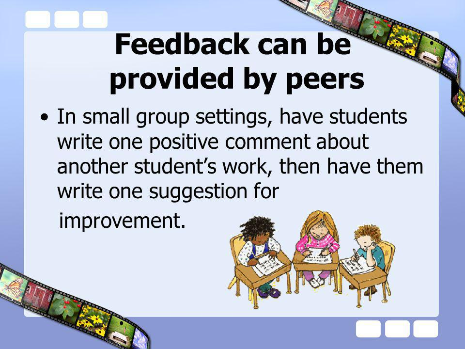 Feedback can be provided by peers In small group settings, have students write one positive comment about another students work, then have them write one suggestion for improvement.