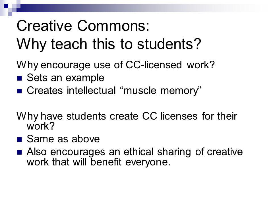 Creative Commons: Why teach this to students? Why encourage use of CC-licensed work? Sets an example Creates intellectual muscle memory Why have stude