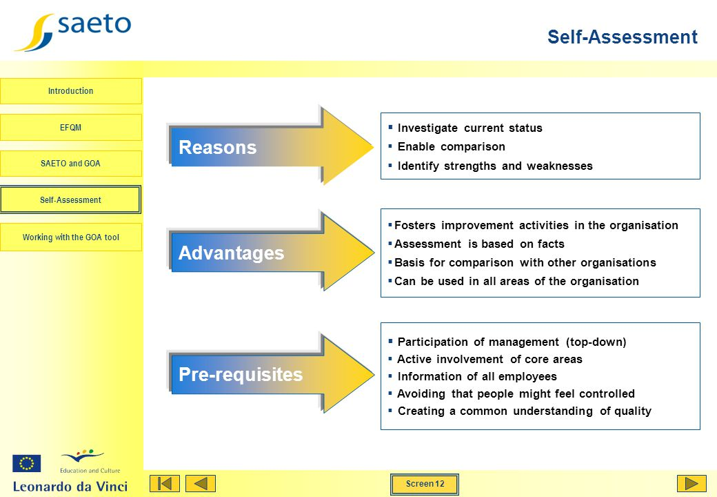 Screen 12 Working with the GOA tool Introduction EFQM SAETO and GOA Self-Assessment Participation of management (top-down) Active involvement of core areas Information of all employees Avoiding that people might feel controlled Creating a common understanding of quality Investigate current status Enable comparison Identify strengths and weaknesses Reasons Fosters improvement activities in the organisation Assessment is based on facts Basis for comparison with other organisations Can be used in all areas of the organisation Advantages Pre-requisites