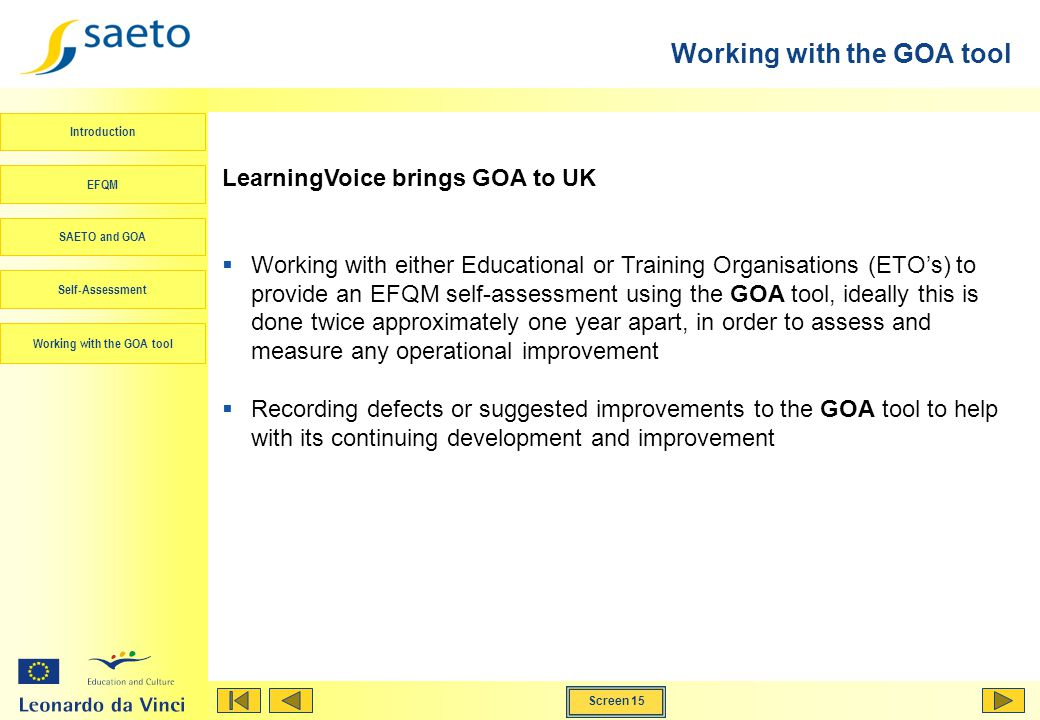 Screen 15 Working with the GOA tool Introduction EFQM SAETO and GOA Self-Assessment Working with the GOA tool LearningVoice brings GOA to UK Working with either Educational or Training Organisations (ETOs) to provide an EFQM self-assessment using the GOA tool, ideally this is done twice approximately one year apart, in order to assess and measure any operational improvement Recording defects or suggested improvements to the GOA tool to help with its continuing development and improvement