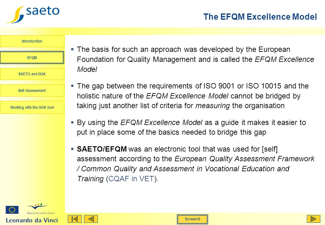 Screen 6 Working with the GOA tool Introduction EFQM SAETO and GOA Self-Assessment The basis for such an approach was developed by the European Foundation for Quality Management and is called the EFQM Excellence Model The gap between the requirements of ISO 9001 or ISO 10015 and the holistic nature of the EFQM Excellence Model cannot be bridged by taking just another list of criteria for measuring the organisation By using the EFQM Excellence Model as a guide it makes it easier to put in place some of the basics needed to bridge this gap SAETO/EFQM was an electronic tool that was used for [self] assessment according to the European Quality Assessment Framework / Common Quality and Assessment in Vocational Education and Training (CQAF in VET).