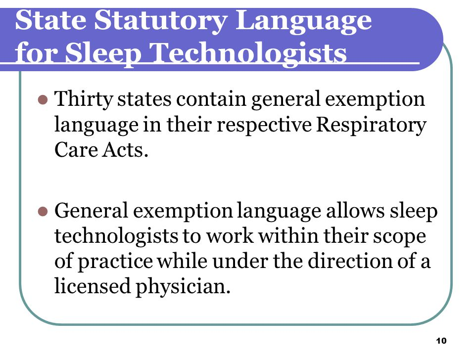10 State Statutory Language for Sleep Technologists Thirty states contain general exemption language in their respective Respiratory Care Acts.