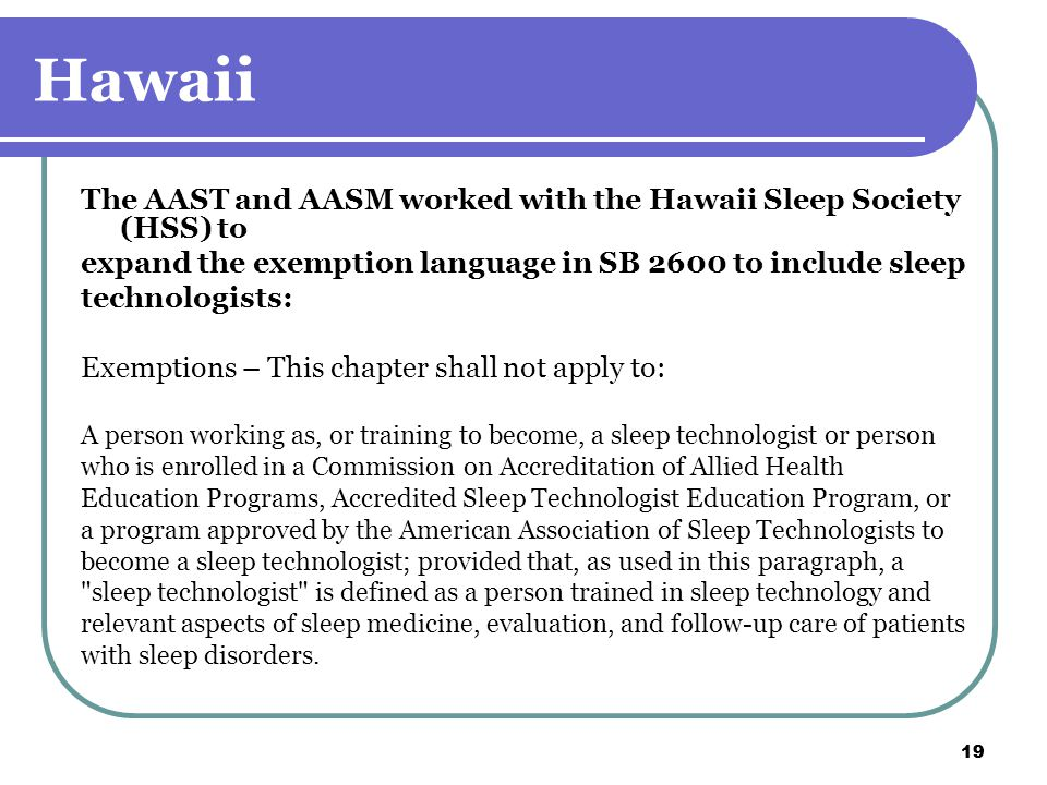 19 Hawaii The AAST and AASM worked with the Hawaii Sleep Society (HSS) to expand the exemption language in SB 2600 to include sleep technologists: Exemptions – This chapter shall not apply to: A person working as, or training to become, a sleep technologist or person who is enrolled in a Commission on Accreditation of Allied Health Education Programs, Accredited Sleep Technologist Education Program, or a program approved by the American Association of Sleep Technologists to become a sleep technologist; provided that, as used in this paragraph, a sleep technologist is defined as a person trained in sleep technology and relevant aspects of sleep medicine, evaluation, and follow-up care of patients with sleep disorders.