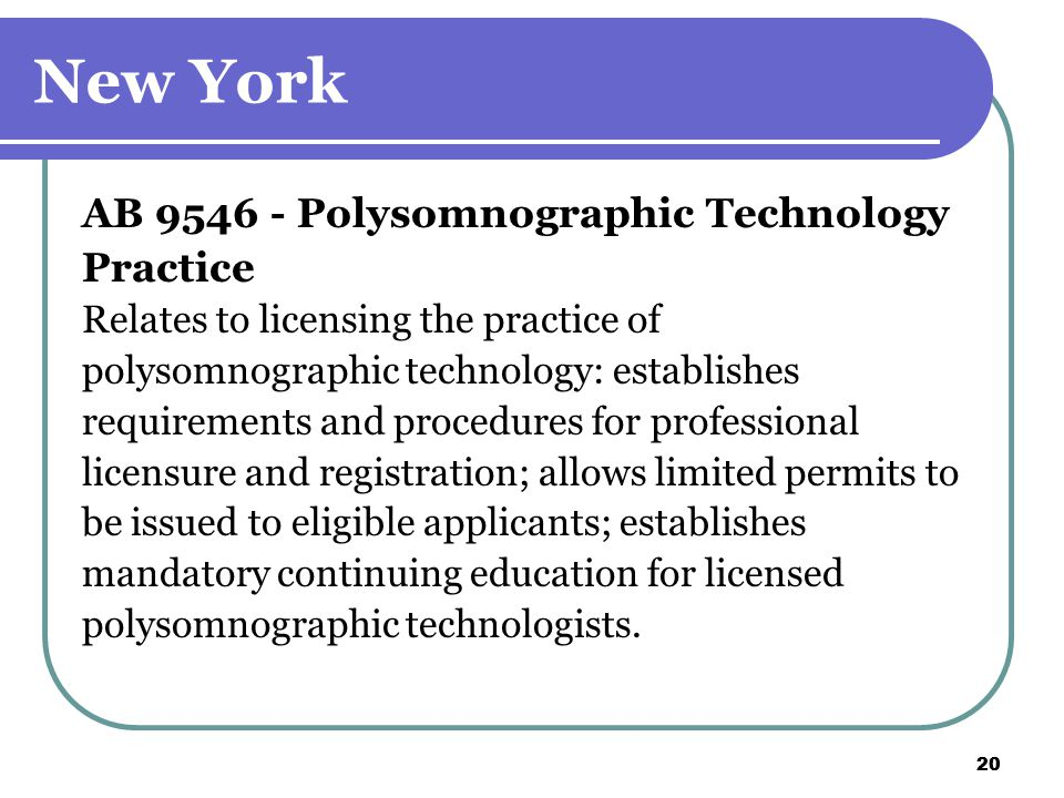 20 New York AB 9546 - Polysomnographic Technology Practice Relates to licensing the practice of polysomnographic technology: establishes requirements and procedures for professional licensure and registration; allows limited permits to be issued to eligible applicants; establishes mandatory continuing education for licensed polysomnographic technologists.