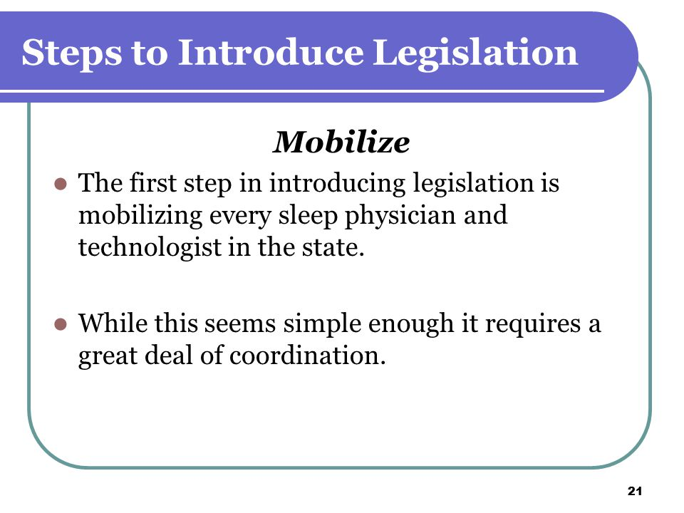 21 Steps to Introduce Legislation Mobilize The first step in introducing legislation is mobilizing every sleep physician and technologist in the state.
