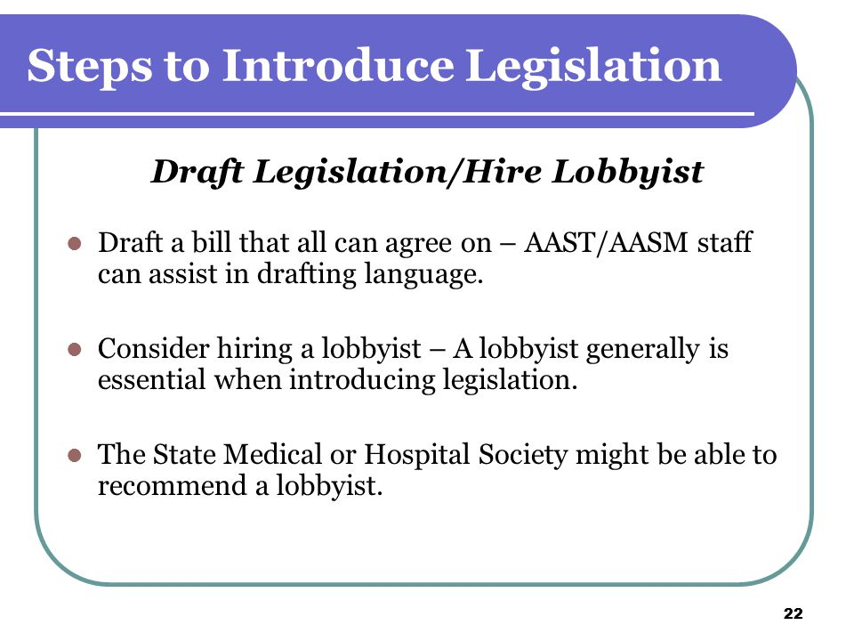 22 Steps to Introduce Legislation Draft Legislation/Hire Lobbyist Draft a bill that all can agree on – AAST/AASM staff can assist in drafting language.