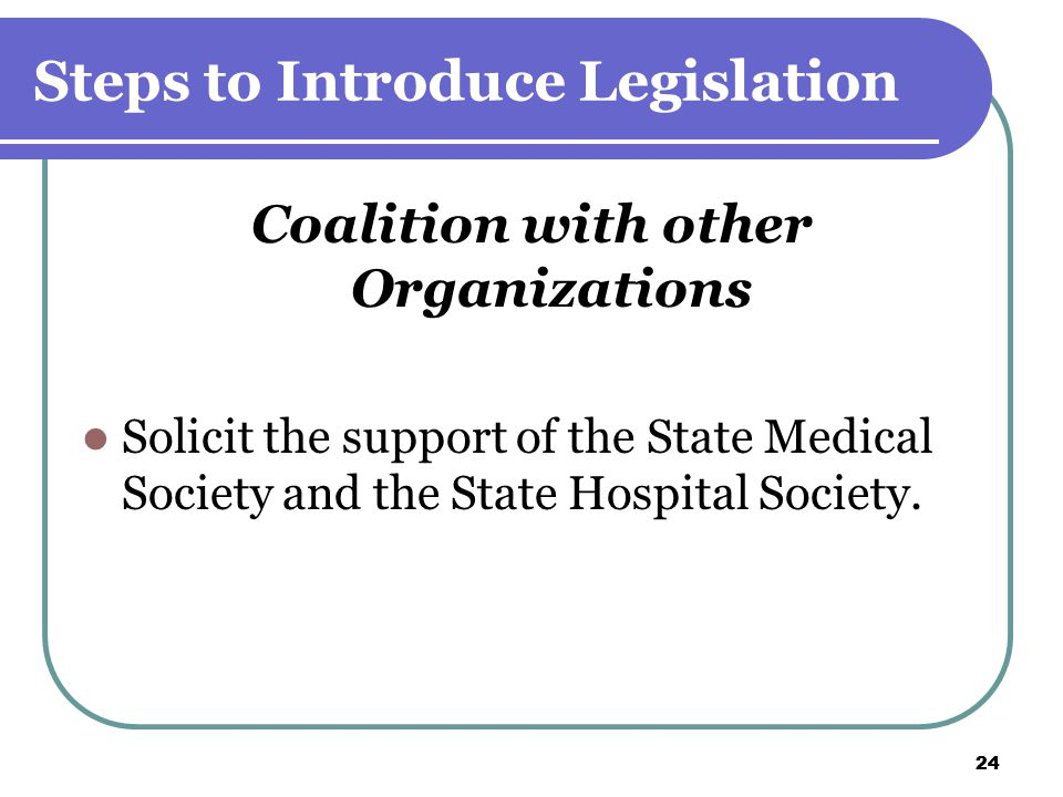 24 Steps to Introduce Legislation Coalition with other Organizations Solicit the support of the State Medical Society and the State Hospital Society.