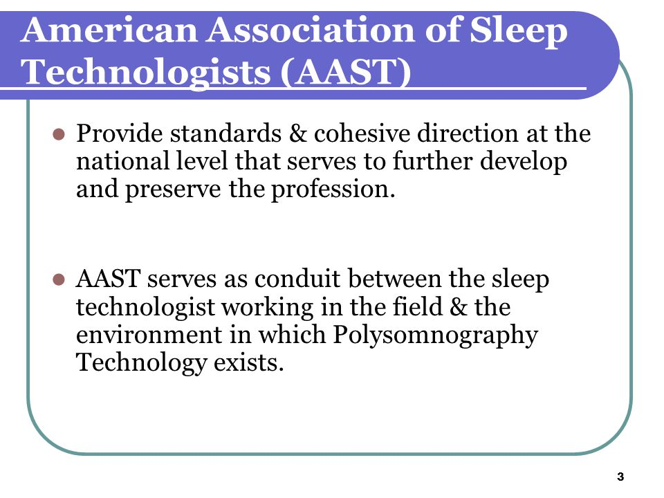 3 American Association of Sleep Technologists (AAST) Provide standards & cohesive direction at the national level that serves to further develop and preserve the profession.