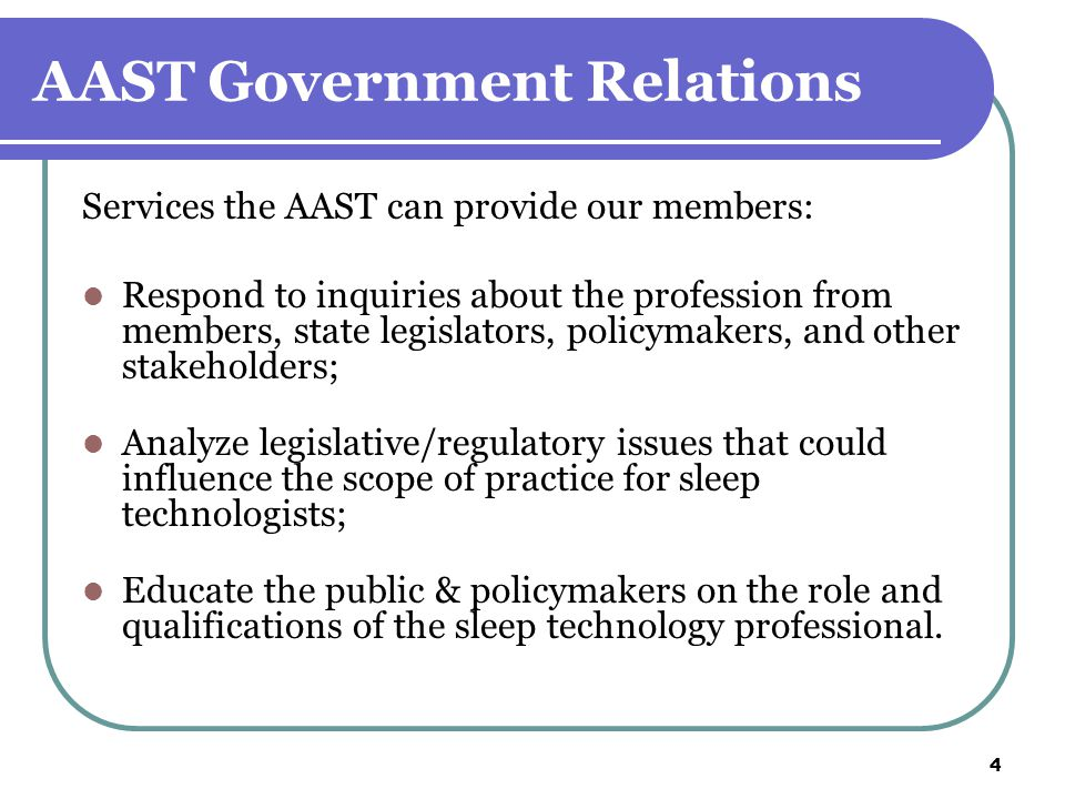 4 AAST Government Relations Services the AAST can provide our members: Respond to inquiries about the profession from members, state legislators, policymakers, and other stakeholders; Analyze legislative/regulatory issues that could influence the scope of practice for sleep technologists; Educate the public & policymakers on the role and qualifications of the sleep technology professional.