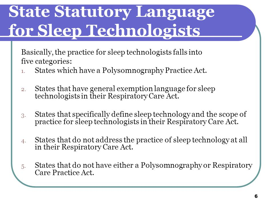 6 6 State Statutory Language for Sleep Technologists Basically, the practice for sleep technologists falls into five categories: 1.